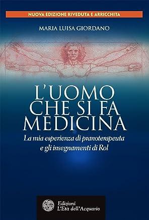 Luomo che si fa medicina: La mia esperienza di pranoterapeuta e gli insegnamenti di Rol (Uomini storia e misteri)