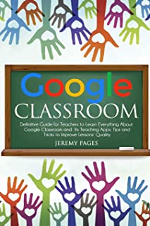 Google Classroom: Definitive Guide for Teachers to Learn Everything About Google Classroom and Its Teaching Apps. Tips and...