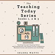 The Teaching Today Series: Books 1, 2 & 3: Teaching Yourself, Teaching Online and Creating Your Own Online Courses Compila...