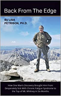 Back from the Edge: How One Man's Discovery Brought Him From Desperately Sick with Chronic Fatigue Syndrome To the Top of Mt. Whitney in Six Months