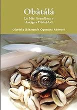 Obàtálá La Más Grandiosa y Antigua Divinidad (Spanish Edition)