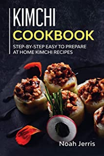 Kimchi Cookbook: Step-By-step Easy to Prepare at Home Kimchi Recipes