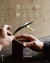 表紙: 花いけの勘どころ:器と色と光でつくる、季節のいけばな | 上野 雄次