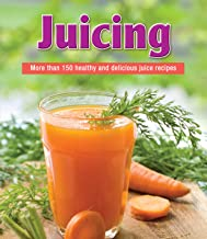 Juicing: More than 150 Healthy and Delicious Juice Recipes