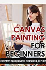 Canvas Painting For Beginners – Learn Canvas Painting And Master Canvas Painting Skills Now (Canvas Painting Skills, Canvas Painting For Beginners, Oil ... Painting, Art Painting, Acrylic Painting) Kindle Edition