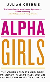 Alpha Girls: The Women Upstarts Who Took on Silicon Valley's Male Culture and Made the Deals of a Lifetime (English Edition)