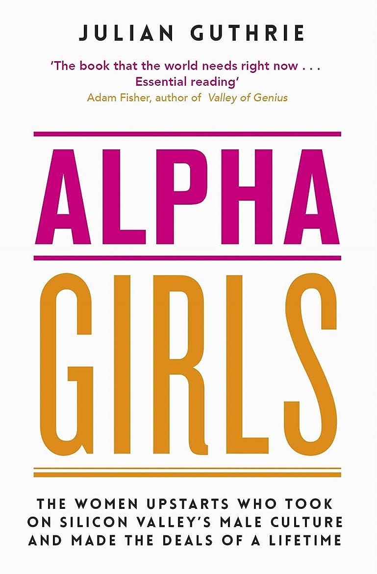 バッテリーセミナー限界Alpha Girls: The Women Upstarts Who Took on Silicon Valley's Male Culture and Made the Deals of a Lifetime (English Edition)