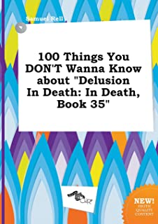 100 Things You Don't Wanna Know about Delusion in Death: In Death, Book 35