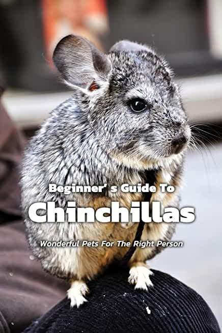 Beginner' s Guide To Chinchillas: Wonderful Pets For The Right Person: About Chinchillas Information Book For Beginner