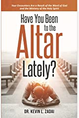 Have You Been to the Altar Lately?: Your Encounters Are a Result of the Word of God and the Ministry of the Holy Spirit Kindle Edition