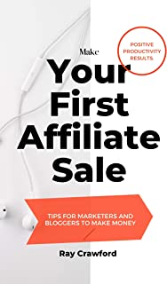Make Your First Affiliate Sale: Affiliate Marketing for Beginners, Tips for Marketers and Bloggers to Make Money with Amaz...