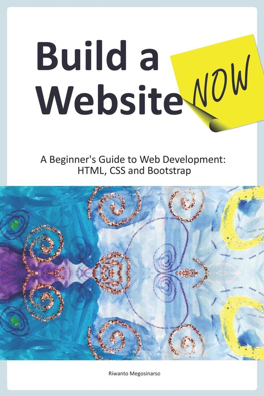 Build a Website Now: A Beginner's Guide to Web Development: HTML, CSS and Bootstrap