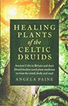 Healing Plants of the Celtic Druids - Ancient Celts in Britain and their Druid healers used plant medicine to treat the mi...