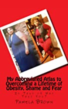 My Abbreviated Atlas to Overcoming a Lifetime of Obesity, Shame and Fear: Is This or Was This You?