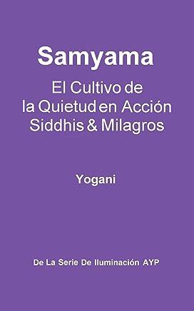 Samyama - El Cultivo de la Quietud en Acción, Siddhis y Milagros (La Serie de Iluminación AYP nº 5) (Spanish Edition)