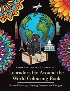 Labradors Go Around the World Colouring Book: Labrador Coloring Book - Perfect Labrador Gifts Idea for Adults and Older Kids (Volume 1)