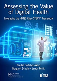 Assessing the Value of Digital Health: Leveraging the HIMSS Value STEPS™ Framework (HIMSS Book Series)