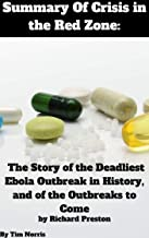 Summary Of Crisis in the Red Zone The Story of the Deadliest Ebola Outbreak in History, and of the Outbreaks to Come By Richard Preston