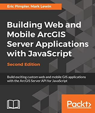 Building Web and Mobile ArcGIS Server Applications with JavaScript - Second Edition: Build exciting custom web and mobile GIS applications with the ArcGIS Server API for JavaScript