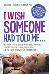 I Wish Someone Had Told Me...: Unspoken truths about what really happens to women during labour, childbirth and the first few weeks of motherhood ペーパーバック