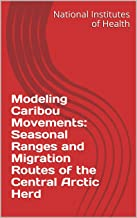 Modeling Caribou Movements: Seasonal Ranges and Migration Routes of the Central Arctic Herd (English Edition)