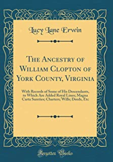 The Ancestry of William Clopton of York County, Virginia: With Records of Some of His Descendants, to Which Are Added Royal Lines; Magna Carta Sureties; Charters; Wills; Deeds, Etc (Classic Reprint)