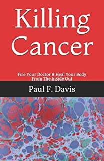 Killing Cancer: Fire Your Doctor & Heal Your Body From The Inside Out