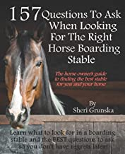 157 Questions To Ask When Looking For the Right Horse Boarding Stable: The horse owner`s guide to finding the best stable ...