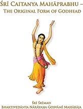 Sri Caitanya Mahaprabhu: The Original Form of Godhead