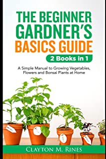 The Beginner Gardener's Basics Guide 2 Books in 1: A Simple Manual to Growing Vegetables, Flowers and Bonsai Plants at Home