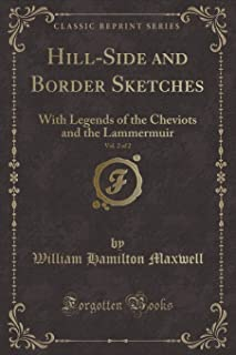 Hill-Side and Border Sketches, Vol. 2 of 2: With Legends of the Cheviots and the Lammermuir (Classic Reprint)