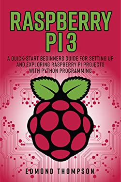 Raspberry Pi 3: A Quick-Start Beginners Guide for Setting up and Exploring Raspberry Pi Projects with Python Programming (Computer Programming Book)