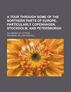 A Tour Through Some of the Northern Parts of Europe, Particularly Copenhagen, Stockholm, and Petersburgh; In a Series of L...