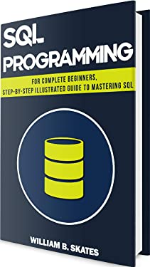 SQL: Programming for Complete Beginners, Step-By-Step Illustrated Guide to Mastering SQL