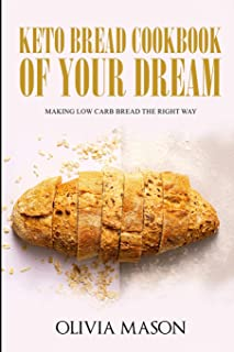 Keto Bread Cookbook of Your Dream: Making Low Carb Bread the Right Way