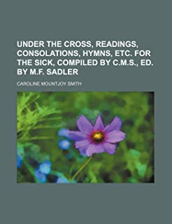 Under the Cross, Readings, Consolations, Hymns, Etc. for the Sick, Compiled by C.M.S., Ed. by M.F. Sadler