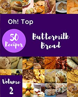 Oh! Top 50 Buttermilk Bread Recipes Volume 2: Start a New Cooking Chapter with Buttermilk Bread Cookbook!