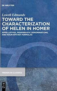 Toward the Characterization of Helen in Homer: Appellatives, Periphrastic Denominations, and Noun-epithet Formulas (Trends in Classics - Supplementary Volumes)