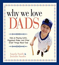 Why We Love Dads: Kids on Playing Catch, Piggyback Rides and Other Great Things About Dads