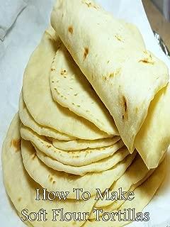 How To Make Soft Flour Tortillas