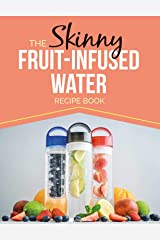 The Skinny Fruit-Infused Water Recipe Book: Delicious, detoxing, no-calorie vitamin water to help boost your metabolism, lose weight and feel great! Kindle Edition