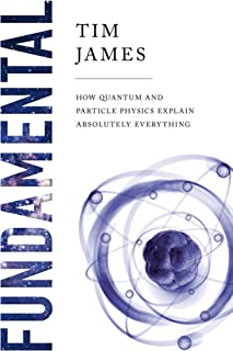 Fundamental: How Quantum and Particle Physics Explain Absolutely Everything