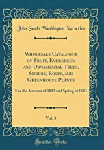 Wholesale Catalogue of Fruit, Evergreen and Ornamental Trees, Shrubs, Roses, and Greenhouse Plants, Vol. 3: For the Autumn of 1892 and Spring of 1893 (Classic Reprint)