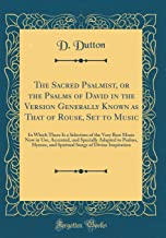 The Sacred Psalmist, or the Psalms of David in the Version Generally Known as That of Rouse, Set to Music: In Which There Is a Selection of the Very ... Hymns, and Spiritual Songs of Divine Ins