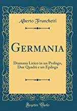 Germania: Dramma Lirico in un Prologo, Due Quadri e un Epilogo (Classic Reprint) (Italian Edition)