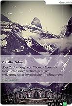 """""""Der Zauberberg"""" von Thomas Mann als Geschichte einer erotisch-geistigen Steigerung unter hermetischen Bedingungen (German..."""