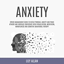 Anxiety: Stress Management Guide to Defeat Phobias, Anxiety and Panic Attacks and Increase Confidence with Visualization, Meditation, Mindfulness, and Cognitive Behavioral Therapy