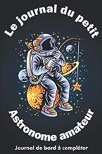 Le journal du petit Astronome amateur: Journal de bord astronomie à completer pour enfant dès 8 ans | Carnet pré-rempli po...