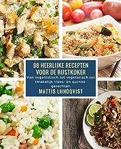 98 heerlijke recepten voor de rijstkoker: Van veganistisch tot vegetarisch tot smakelijk vlees- en quinoagerechten (Dutch Edition)