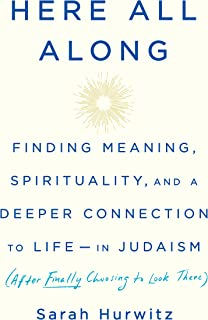Here All Along: Finding Meaning, Spirituality, and a Deeper Connection to Life--in Judaism (After Finally Choosing to Look There)